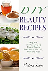 Beauty Recipes: DIY - Sexy, Fun, and Age Defying Natural Beauty Recipes for Skin, Hair, Nails, and Face (Beauty doesn't Mean Spending a Fortune - DIY Organic Beauty Recipes) (English Edition)