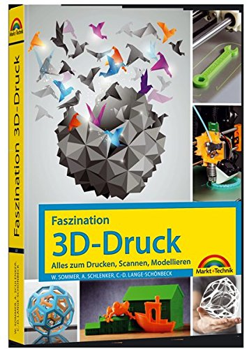 Faszination 3D Druck - Alles zum Drucken, Scannen, Modellieren