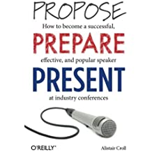 Propose, Prepare, Present: How to become a successful, effective, and popular speaker at industry conferences by Alistair Croll (2013-06-14)