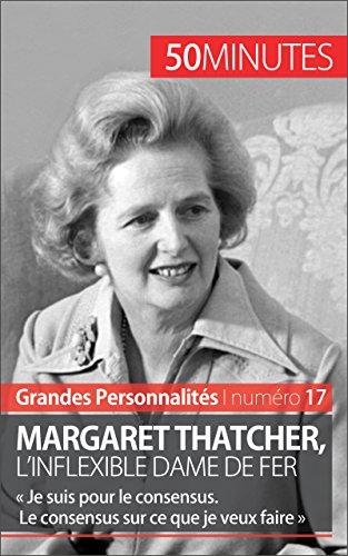Margaret Thatcher, l'inflexible Dame de fer:  Je suis pour le consensus. Le consensus sur ce que je veux faire  (Grandes Personnalits t. 17)