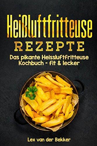 Heißluftfritteuse Rezepte: Das pikante Heissluftfritteuse Kochbuch - fit & lecker