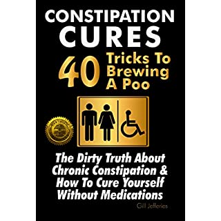 Constipation Cures 40 Tricks To Brewing A Poo: The Dirty Truth About Chronic Constipation & How To Cure Yourself Without Medications