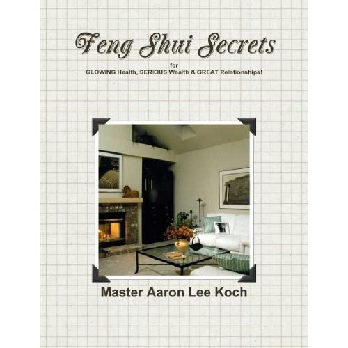 Feng Shui Secrets for Glowing Health, Serious Wealth & Great Relationships! by Master Aaron Lee Koch (2012-05-29)
