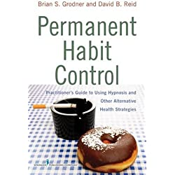 Permanent Habit Control: Practitioner'äôs Guide to Using Hypnosis and Other Alternative Health Strategies