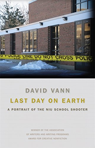 Last Day on Earth: A Portrait of the NIU School Shooter (Awp Award Series in Creative Nonfiction)