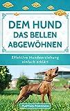Dem Hund das Bellen abgewöhnen: Antibell-Training für Hunde - Dem Hund das Bellen abtrainieren! (Effektive Hundeerziehung - einfach erklärt! Band 7)