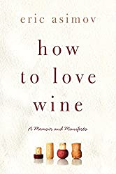 How to Love Wine: A Memoir and Manifesto by Eric Asimov (2012-10-16)