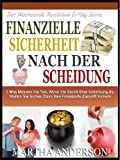FINANZIELLE SICHERHEIT NACH DER SCHEIDUNG: 5 Dinge, Die Sie Tun Müssen Wenn Wir Durch Scheidung Zu Stellen Sie Sicher, Dass Ihre Finanzielle Zukunft Sichern ... 1 (Der Wachsende Reichtum Erfolg Serie 3)
