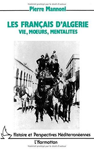 Les Français d'Algérie: Vie, moeurs, mentalité de la conquête des Territoires du Sud à l'indépendance
