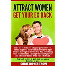 Attract Women: Get Your Ex Back: Learn the real reasons why your partner left you. Follow my proven and effective methods to repair a broken marriage or ... Psychology, Dating Boundaries Book 1)