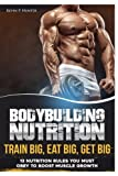 Bodybuilding Nutrition: Train Big, Eat Big, Get Big; 13 Nutrition Rules You Must Obey to Boost Muscle Growth: Volume 1