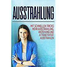 Ausstrahlung: Mit Schnellen Tricks Mehr Ausstrahlung, Anziehung Und Attaktivität Ausstrahlen (German Edition)