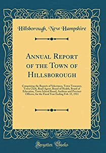 Annual Report of the Town of Hillsborough: Comprising the Reports of Selectmen, Town Treasurer, Town Clerk, Road Agent, Board of Health, Board of ... for the Fiscal Year Ending Feb. 15, 1911 by Forgotten Books