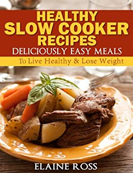 Healthy Slow Cooker Recipes : Deliciously Easy Meals To Live Healthy & Lose Weight (Deliciously Easy Recipes) (English Edition) par [Ross, Elaine]