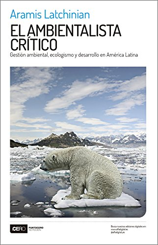 El ambientalista crítico: Gestión ambiental, ecologismo y desarrollo en América Latina (No Ficción nº 37) por Aramis Latchinian