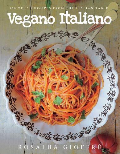 Vegano Italiano. 150 Vegan Recipes From The Italian Table por Rosalba Gioffre