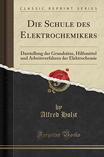 Die Schule des Elektrochemikers: Darstellung der Grundsätze, Hilfsmittel und Arbeitsverfahren der Elektrochemie (Classic Reprint) (Grundsätze Der Elektronik)