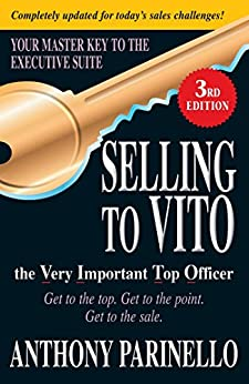 Selling to VITO the Very Important Top Officer: Get to the Top. Get to the Point. Get to the Sale. by [Parinello, Anthony]