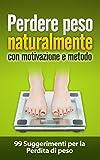 Perdere peso naturalmente con motivazione e metodo (perdere peso, come dimagrire, dimagrire velocemente, dimagrire, dieta): 99 Suggerimenti per la Perdita di peso