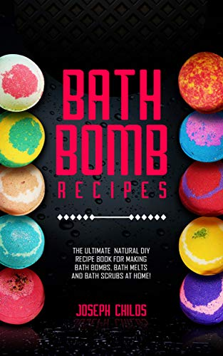 Bath Bomb Recipes: The Ultimate Natural DIY Recipe Book for Making Bath Bombs, Bath Melts and Bath Scrubs at Home! (English Edition) - Childs, Scrub