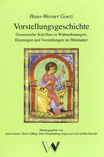 Vorstellungsgeschichte: Gesammelte Schriften zu Wahrnehmungen, Deutungen und Vorstellungen im Mittelalter