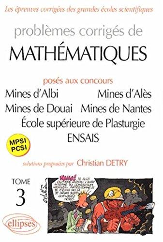 Problèmes Corrigés de Mathematiques, posés aux Concours Mines d'Albi, Alès, Douai, Nantes, École supérieure de Plasturgie, ENSAIS, tome 3 : MPSI-PCSI par Christian Detry
