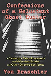Confessions of a Reluctant Ghost Hunter: A Cautionary Tale of Encounters with Malevolent Entities and Other Disembodied Spirits by Von Braschler (2014-08-16)