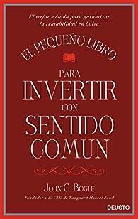 El pequeño libro para invertir con sentido común: El mejor método para garantizar la rentabilidad en bolsa par John C. Bogle