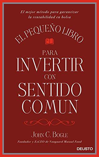 El pequeño libro para invertir con sentido común: El mejor método para garantizar la rentabilidad en bolsa por John C. Bogle