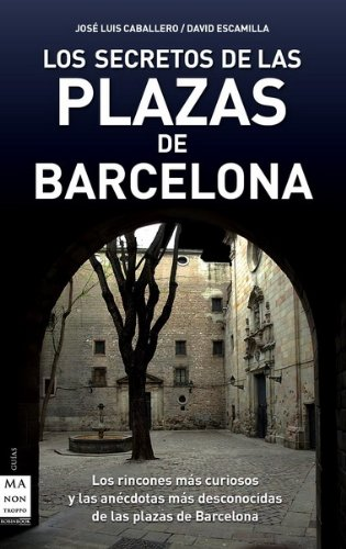 SECRETOS DE LAS PLAZAS DE BARCELONA, LOS. Los rincones más curiosos y las anécdotas más desconocidas de las plazas de Barcelona (Descubre Tu Ciudad)