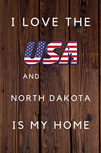 I Love The USA And North Dakota Is My Home: My Favorite State North Dakota Birthday Gift Journal / United States Notebook / Diary Quote (6 x 9 - 110 Blank Lined Pages)