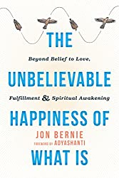 The Unbelievable Happiness of What Is: Beyond Belief to Love, Fulfillment, and Spiritual Awakening (English Edition)