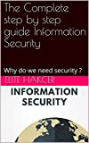 The Complete step by step guide Information Security: Why do we need security ?