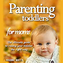 Parenting Toddlers for Moms: The Ultimate Guide to Raising Your Toddler the Right Way
