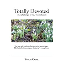 Totally Devoted: The Challenge Of New Monasticism: Written by Simon Cross, 2010 Edition, Publisher: Authentic Publishing [Paperback]