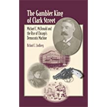 The Gambler King of Clark Street: Michael C. McDonald and the Rise of Chicago's Democratic Machine (Elmer H Johnson & Carol Holmes Johnson Series in Criminology) by Richard C Lindberg (2009-06-12)