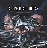 Alice o acciuga? Storia, anedotti, curiosità e ricette del pesciolino in scatola più goloso del mondo. Ediz. italiana e inglese