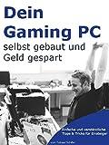 Gaming PC selber bauen - Einsteiger-Tipps für den Eigenbau Rechner: Auswahl, Zusammenstellung und Zusammenbau von Gaming-Hardware