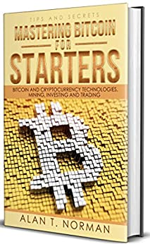 Mastering Bitcoin for Starters: Bitcoin and Cryptocurrency Technologies, Mining, Investing and Trading - Bitcoin Book 1, Blockchain, Wallet, Business by [Norman, Alan T.]