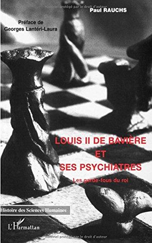 Louis II de Bavière et ses Psychiatres: Les garde-fous du roi