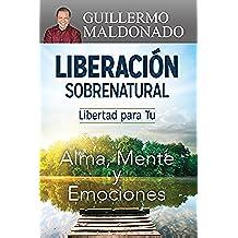 Liberación Sobrenatural: Libertad para tu Alma, Mente y Emociones