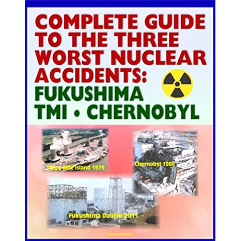 Complete Guide to the Three Worst Nuclear Power Plant Accidents: Fukushima 2011, Three Mile Island 1979, and Chernobyl 1986 - Authoritative Coverage of Radiation Releases and Effects (English Edition)