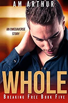 Whole: An Omegaverse Story (Breaking Free Book 5) by [Arthur, A.M.]