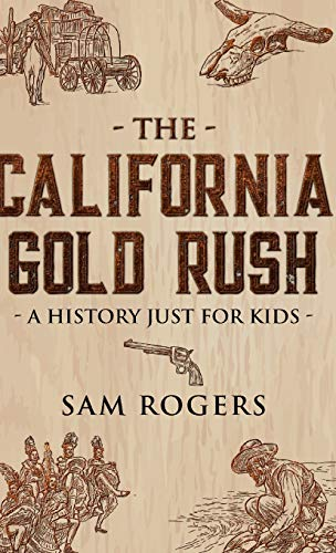 The California Gold Rush: A History Just for Kids (History for Kids)