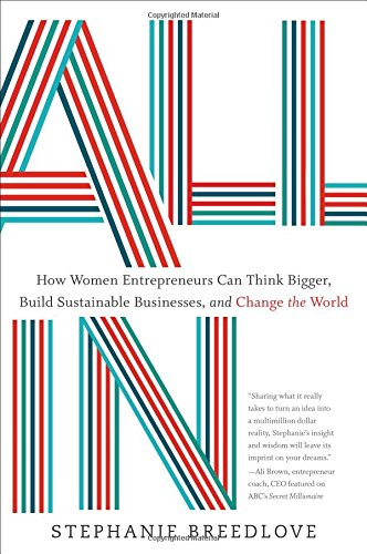 All In: How Women Entrepreneurs Can Think Bigger, Build Sustainable Businesses and Change the World