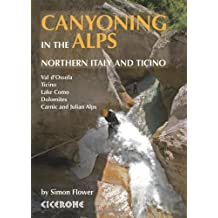Canyoning in the Alps: Canyoneering Routes in Northern Italy and Ticino 1st edition by Flower, simon (2013) Paperback