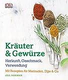 Kräuter & Gewürze: Herkunft, Geschmack, Verwendung: Mit Rezepten für Marinaden, Dips & Co.