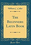 The Beginners Latin Book (Classic Reprint)