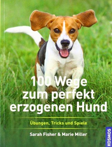 Preisvergleich Produktbild 100 Wege zum perfekt erzogenen Hund: Übungen, Tricks und Spiele