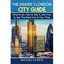 The Insider's London City Guide: What to do, How to See it, and How to Get The Most Out of Your Time
